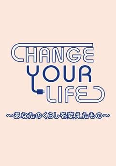 CHANGE YOUR LIFE ~あなたのくらしを変えたもの~