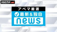 【アベマ厳選】注目の最新&独自ニュースをチェック!